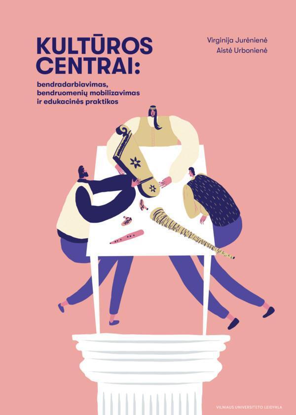 Kultūros centrai: bendradarbiavimas, bendruomenių mobilizavimas ir edukacinės praktikos | Virginija Jurėnienė, Aistė Urbonienė