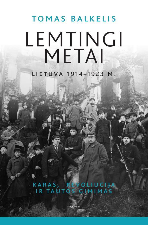 Lemtingi metai: Lietuva 1914–1923 m. Karas, revoliucija ir tautos gimimas | Tomas Balkelis