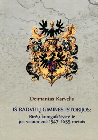 Iš Radvilų giminės istorijos: Biržų kunigaikštystė ir jos visuomenė 1547-1655 m. | Deimantas Karvelis
