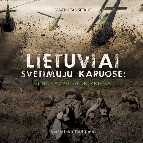 Lietuviai svetimųjų karuose: bendražygiai ir priešai. Amžininkų liudijimai | Benediktas Šetkus