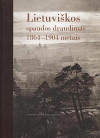 Lietuviškos spaudos draudimas 1864–1904 metais | Sud. Aldona Bieliūnienė, Birutė Kulnytė, Rūta Subatniekienė
