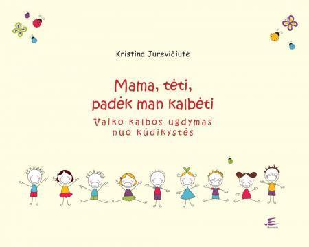 Mama, tėti, padėk man kalbėti. Vaiko kalbos ugdymas nuo kūdikystės | Kristina Jurevičiūtė