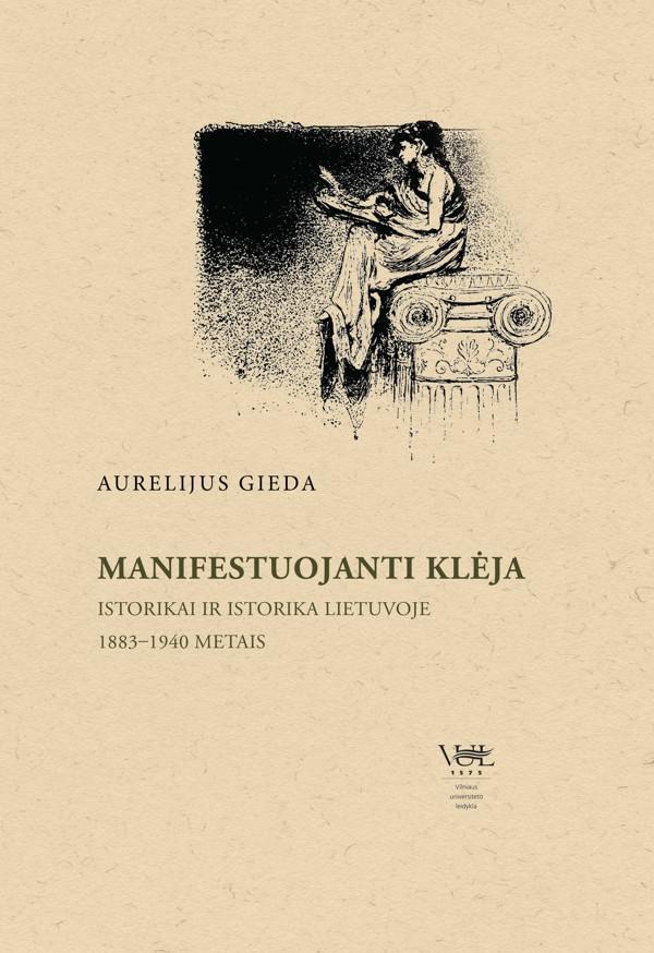 Manifestuojanti Klėja. Istorikai ir istorika Lietuvoje 1883–1940 metais | Aurelijus Gieda