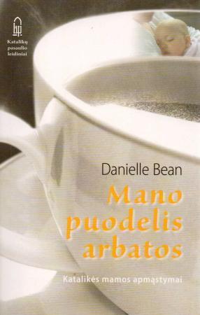 Mano puodelis arbatos. Katalikės mamos apmąstymai   Daniele Bean