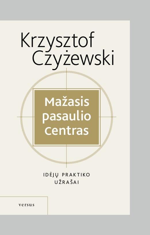 Mažasis pasaulio centras. Idėjų praktiko užrašai   Krzysztof Czyżewski