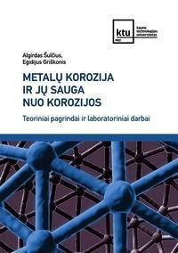 Metalų korozija ir jų sauga nuo korozijos. Teoriniai pagrindai ir laboratoriniai darbai | Algirdas Šulčius, Egidijus Griškonis