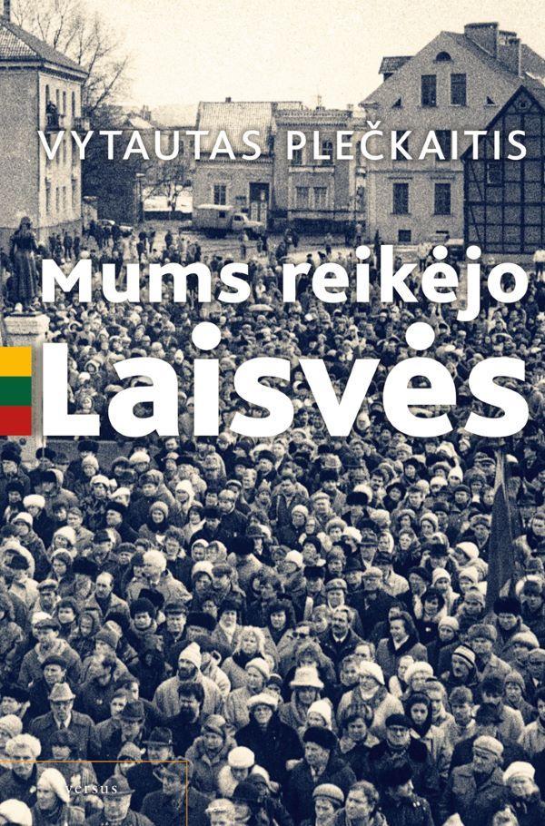 Mums reikėjo Laisvės. Pamąstymai-prisiminimai apie komunistinius laikus | Vytautas Plečkaitis