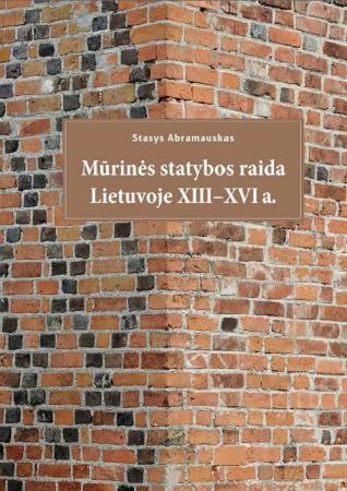 Mūrinės statybos raida Lietuvoje XIII-XVI a.   Stasys Abramauskas