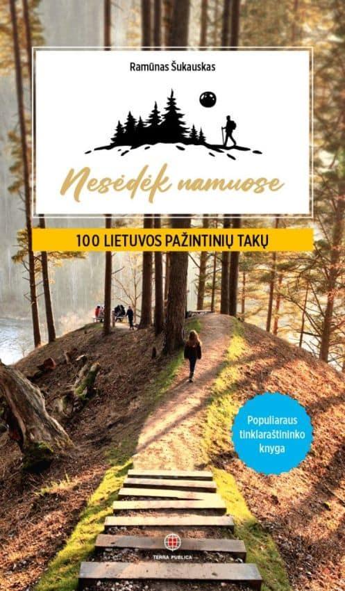 Nesėdėk namuose. 100 Lietuvos pažintinių takų | Ramūnas Šukauskas