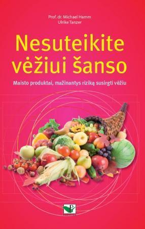 Nesuteikite vėžiui šanso. Maisto produktai, mažinantys riziką susirgti vėžiu | Prof. dr. Michael Hamm, Ulrike Tanzer