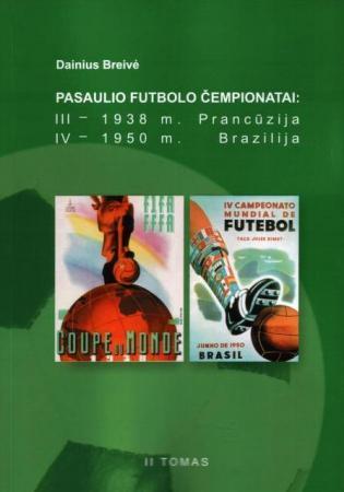 Pasaulio futbolo čempionatai (III-asis Prancūzija 1938 m., IV-asis Brazilija 1950 m.). T. 2 | Dainius Breivė