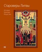Староверы Литвы: история, культура, искусство | Grigorij Potašenko, Nadežda Morozova