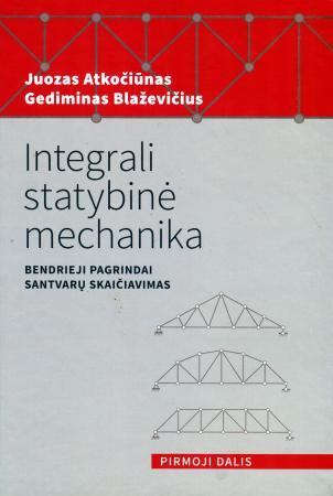 Integrali statybinė mechanika. Bendrieji pagrindai. Pirmoji dalis. Santvarų skaičiavimas   Juozas Atkočiūnas, Gediminas Blaževičius