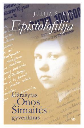 Epistolofilija. Užrašytas Onos Šimaitės gyvenimas | Julija Šukys