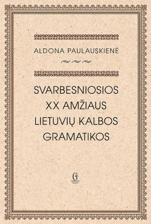 Svarbesniosios XX amžiaus lietuvių kalbos gramatikos | Aldona Paulauskienė
