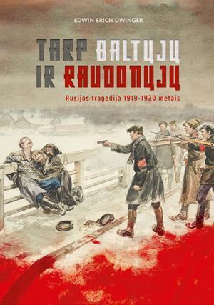 Tarp baltųjų ir raudonųjų. Rusijos tragedija 1919–1920 metais   Edwin Erich Dwinger
