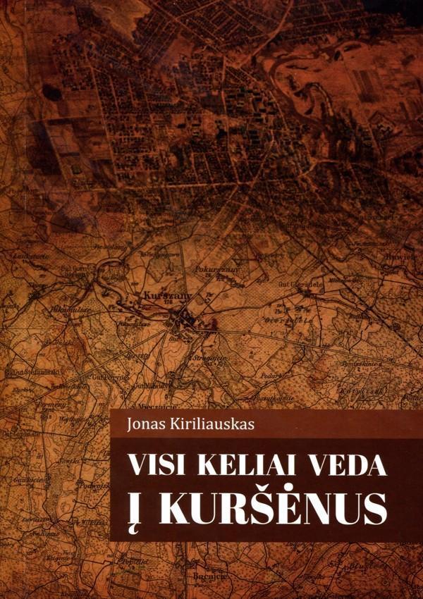 Visi keliai veda į Kuršėnus. Istorinės ir kultūrinės išvykos | Jonas Kiriliauskas