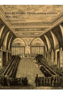 Kova dėl Istorijos: Vilniaus senienų muziejus (1855–1915) | Sud. Reda Griškaitė, Žygintas Būčys