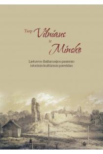 Tarp Vilniaus ir Minsko. Lietuvos-Baltarusijos pasienio istorinis-kultūrinis paveldas | Sud. Basia Nikifirova