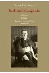 Justinas Staugaitis. Vyskupas. Politikas.Tautos dvasios ir valstybės puoselėtojas | Stasys Vaitekūnas