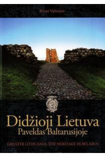Didžioji Lietuva. Paveldas Baltarusijoje | Birutė Valionytė