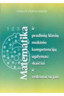 Matematika ir pradinių klasių mokinio kompetencijų ugdymas: skaičiai ir veiksmai su jais | Danutė Česnauskienė