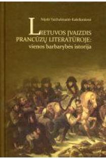 Lietuvos įvaizdis prancūzų literatūroje: vienos barbarystės istorija | Nijolė Vaičiulėnaitė-Kašelionienė