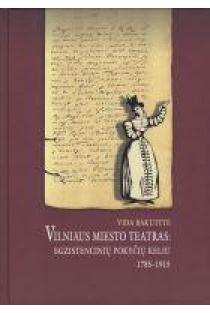 Vilniaus miesto teatras: egzistencinių pokyčių keliu 1785 - 1915 | Vida Bakutytė