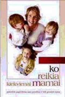 Ko reikia kiekvienai mamai | Morgan, Elisa; Kuykendall, Elisa