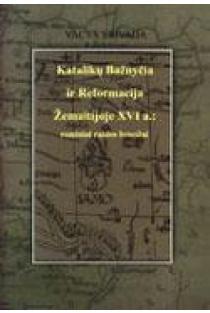 Katalikų Bažnyčia ir Reformacija Žemaitijoje XVI a.: esminiai raidos bruožai | Vacys Vaivada