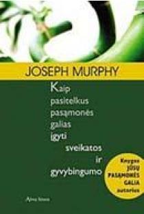 Kaip pasitelkus pasąmonės galias įgyti sveikatos ir gyvybingumo | Joseph Murphy