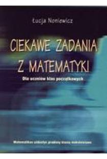 Ciekawe zadania z matematyki (dla uczniow klas pocątkowych) | Lucja Noniewicz