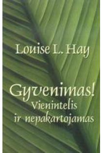 Gyvenimas! Vienintelis ir nepakartojamas | Louise L. Hay