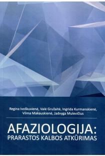 Afaziologija: prarastos kalbos atkūrimas | Regina Ivoškuvienė, Valė Gružaitė, Ingrida Kurmanskienė ir kt.