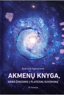 Akmenų knyga, arba žingnis į platesnį suvokimą, III tomas | Audronė Ilgevičienė - Astrėja