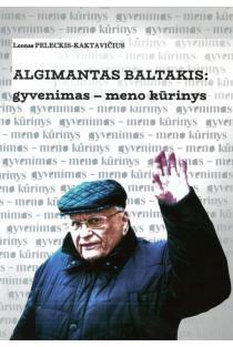 Algimantas Baltakis: gyvenimas – meno kūrinys. Esė, pokalbiai, atklastai | Leonas Peleckis- Kaktavičius