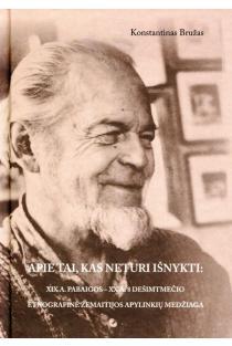 Apie tai, kas neturi išnykti: XIX a. pabaigos – XX a. 8 dešimtmečio etnografinė žemaitijos apylinkių medžiaga, I knyga | Konstantinas Bružas