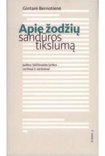 Apie žodžių sandūros tikslumą: Juditos Vaičiūnaitės lyrikos vertimai ir vertinimai | Gintarė Bernotienė