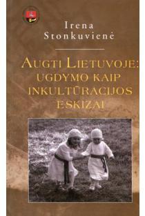 Augti Lietuvoje: ugdymo kaip inkultūrizacijos eskizai = Growing up in Lithuania: sketches of enculturation | Irena Stonkuvienė