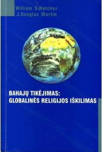 Bahajų tikėjimas. Globalinės religijos iškilimas | William S. Hatcher, J. Douglas Martin