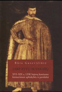 Tarp Rytų ir Vakarų: XVI – XIX a. LDK bajorų kostiumo formavimosi aplinkybės ir pavidalai | Rūta Guzevičiūtė