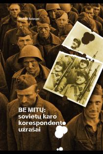 Be mitų: sovietų karo korespondento užrašai | Michail Solovjov