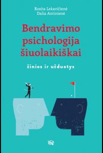Bendravimo psichologija šiuolaikiškai: žinios ir užduotys | Rosita Lekavičienė, Dalia Antinienė