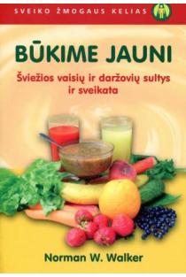Būkime jauni. Šviežios vaisių ir daržovių sultys ir sveikata | Norman W. Walker