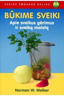 Būkime sveiki. Apie sveikus gėrimus ir sveiką maistą | Norman W. Walker