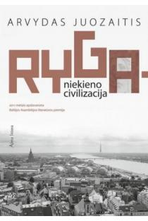 Ryga - niekieno civilizacija   Arvydas Juozaitis