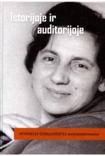 Istorijoje ir auditorijoje. Petronėlės Česnulevičiūtės devyniasdešimtmečiui | Sud. Viktorija Daujotytė, Kęstutis Urba