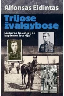 Trijose žvalgybose. Lietuvos kavalerijos kapitono istorija | Alfonsas Eidintas