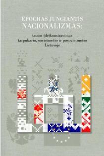 Epochas jungiantis nacionalizmas: tautos (de)konstravimas tarpukario, sovietmečio ir posovietmečio Lietuvoje | Red. Česlovas Laurinavičius