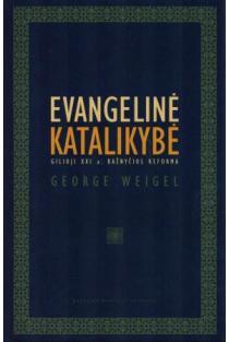Evangelinė katalikybė. Gilioji XXI a. bažnyčios reforma | George Weigel